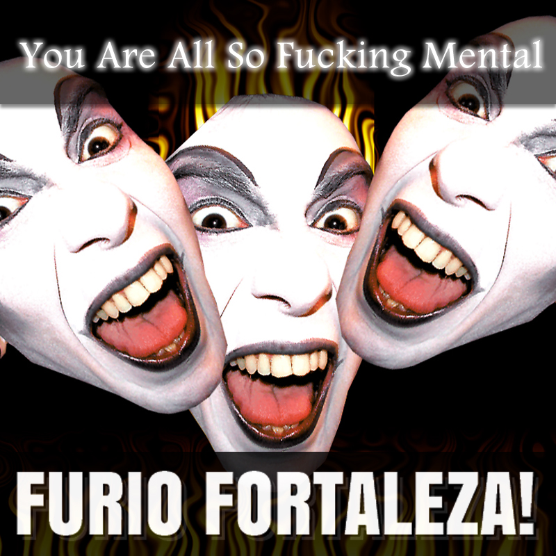 Furio Fortaleza! - 1.4 - You Are All So Fucking Mental