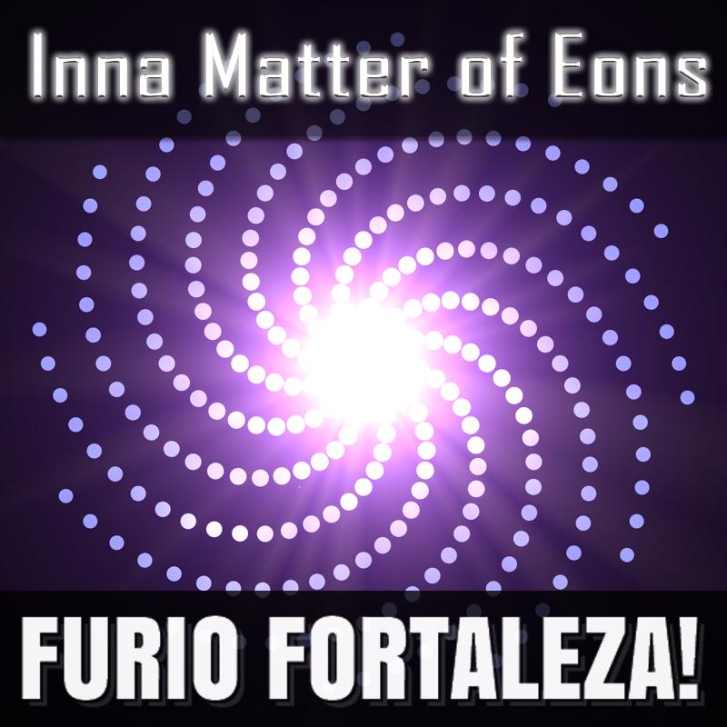 Furio Fortaleza! - 2.7 - Inna Matter of Eons