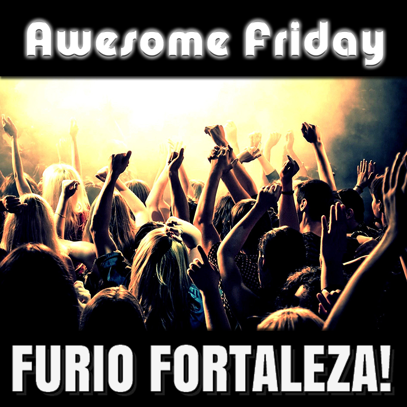 Furio-Fortaleza! - Awesome Friday